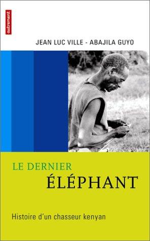 DERNIER ÉLÉPHANT (LE) : HISTOIRE D'UN CHASSEUR KENYAN: VILLE JEAN-LUC
