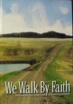 We Walk By Faith: The Growth of the Catholic Faith in Western South Dakota: Solon, OSB, Sister ...