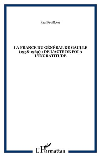 La France du general de gaulle 1958-1969 de l'actede foi a l'ingratitude: Paul Feuilloley