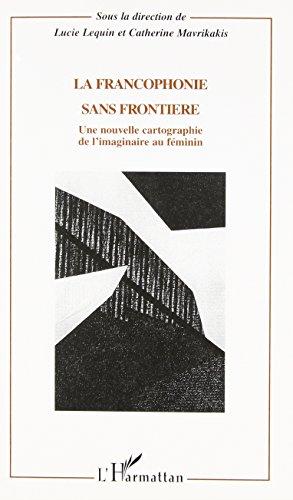 La francophonie sans fronti?re. une nouvelle cartographie de l'imginaire au: Lequin /...
