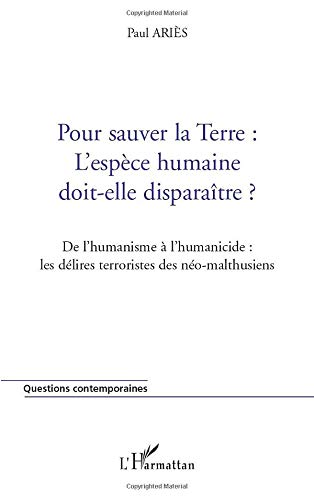 Pour sauver la TERRE : L'ESPÈCE HUMAINE DOIT-ELLE DISPARAÎTRE ?: De l'humanisme à l'humanicide : les délires terroristes des néo-malthusiens (French Edition) (2747528219) by Paul Ariès