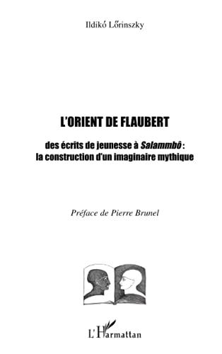 9782747533577: L'Orient de Flaubert. Des écrits de jeunesse à Salammbô : la construction d'un imaginaire mythique