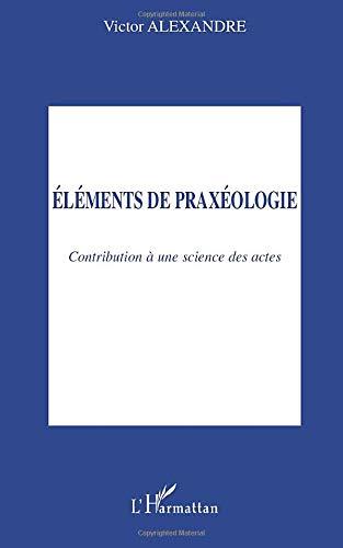 9782747543798: Eléments de praxéologie : Contribution à une science des actes