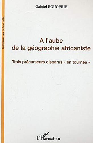 9782747559690: A l'aube de la g�ographie africaniste : Trois pr�curseurs disparus en tourn�e