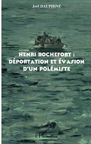 Henri Rochefort : déportation et évasion d'un polémiste.: DAUPHINE (Joël)