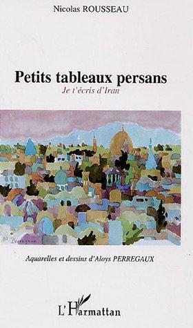 Petits tableaux persans : Je t'écris d'Iran: Rousseau, Nicolas