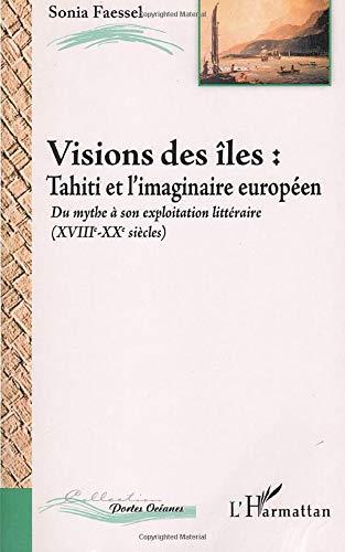 9782747597814: Vision des îles : Tahiti et l'imaginaire européen, du mythe (XVIIIe-XXe) à son exploitation littéraire
