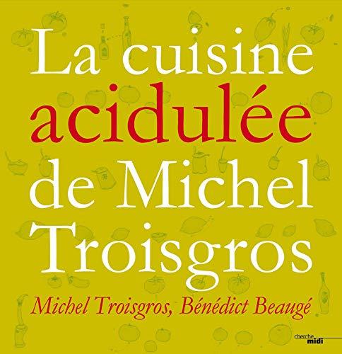 La Cuisine acidulée : 150 recettes: Michel Troisgrois