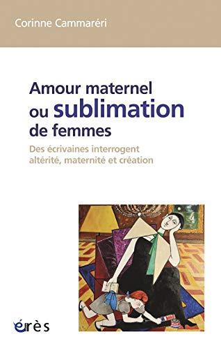 amour maternel ou sublimation des femmes ; des écrivaines interrogent altérité...