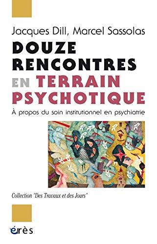 Douze rencontres en terrain psychotique : A propos du soin institutionnel en psychiatrie: Dill, ...