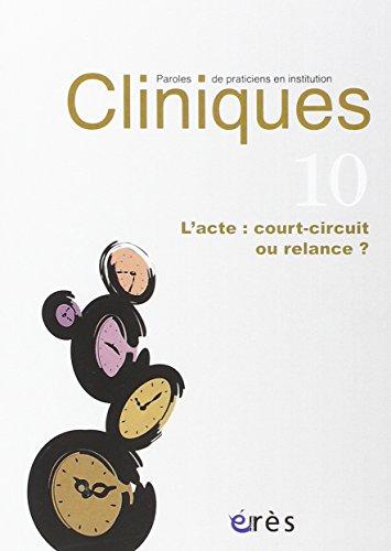 Cliniques 10 - l'Acte : Court-Circuit Ou Relance ?: Collectif