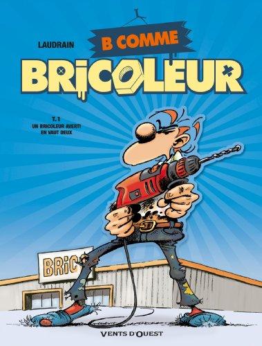 B COMME BRICOLEUR T01 : UN BRICOLEUR AVERTI EN VAUT DEUX: LAUDRAIN THIERRY