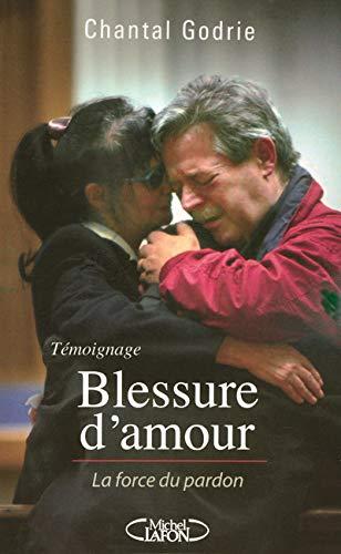 Blessure d'amour : La force du pardon: Chantal Godrie Dominique