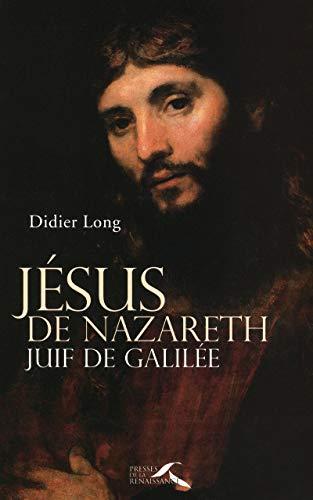 Jésus de Nazareth, juif de Galilée (French Edition): Didier Long