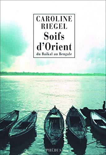 SOIFS D ORIENT DU BAIKAL AU BENGALE I: RIEGEL CAROLINE