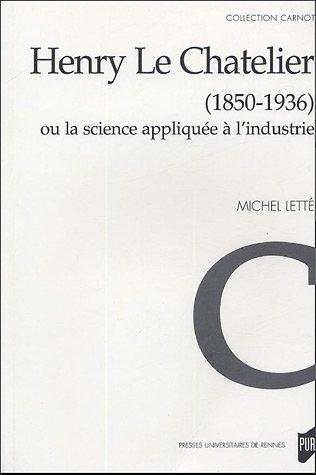 Henry Le Chatelier (1850-1936) ou La science appliquée à l'industrie: Lett�, ...