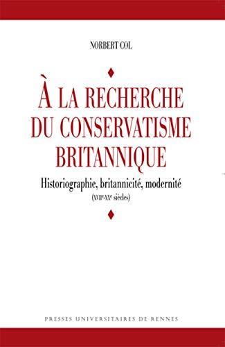 A la recherche du conservatisme britannique : historiographie, britannicité, modernit&eacute...