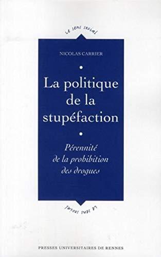 La politique de la stupéfaction : pérennité de la prohibition des drogues: ...