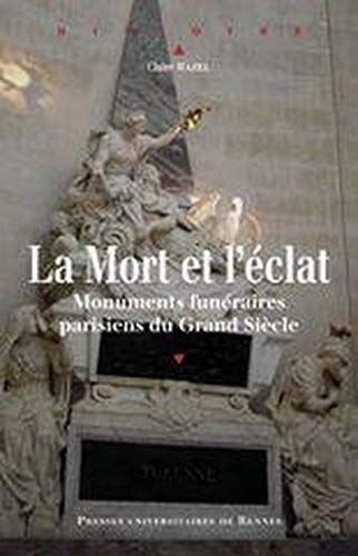 La mort et l'éclat : monuments funéraires parisiens du Grand Siècle: ...
