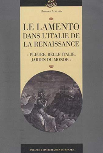 Le lamento dans l'Italie de la Renaissance : pleure, belle Italie, jardin du monde: Alazard, ...