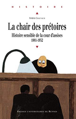 La chair des prétoires : histoire sensible de la cour d'assises, 1881-1932: Chauvaud, ...