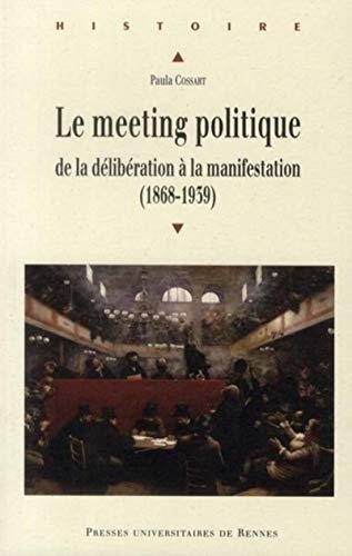 """""""le meeting politique ; de la délibération à la manifestation (1868-1939)..."""