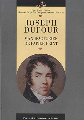 """""""Joseph Dufour ; manufacturier de papier peint"""": Bernard Jacqu�, Georgette ..."""