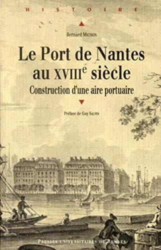 Le port de Nantes au XVIIIe siècle : construction d'une aire portuaire: Michon, Bernard