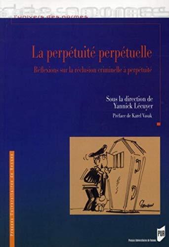 La perpetuite perpetuelle Reflexions sur la reclusion criminelle: Lecuyer Yannick