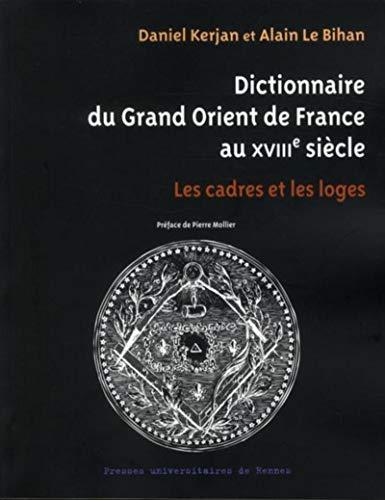 dictionnaire du Grand Orient de France au XVIIIe siècle ; les cadres et les loges: Alain Le ...