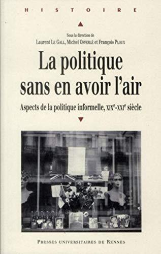 La politique sans en avoir l'air : Aspects de la politique informelle XIXe-XXIe siÃ&uml...