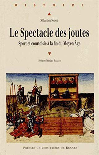 Le spectacle des joutes. Sport et courtoisie à la fin du Moyen Âge: NADOT ( Sébastien ...