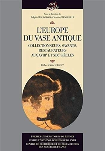 L'Europe du vase antique Collectionneurs savants restaurateurs: Bourgeois Brigitte