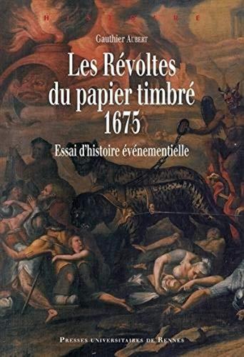 Les revoltes du papier timbre 1675 Essai d'histoire: Aubert Gauthier
