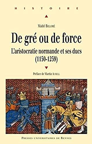 De gre ou de force L'aristocratie normande et ses ducs 1150 1259: Billore Maite