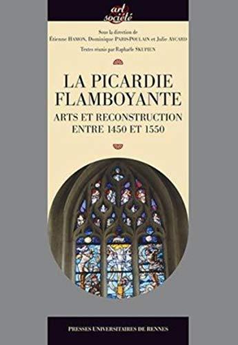 9782753539914: La Picardie flamboyante : Arts et reconstruction entre 1450 et 1550