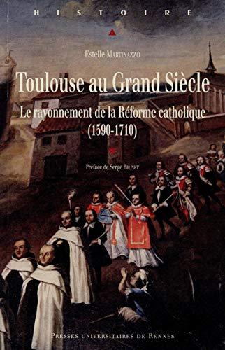 Toulouse au Grand Siecle Le rayonnement de la Reforme catholique: Martinazzo Estelle