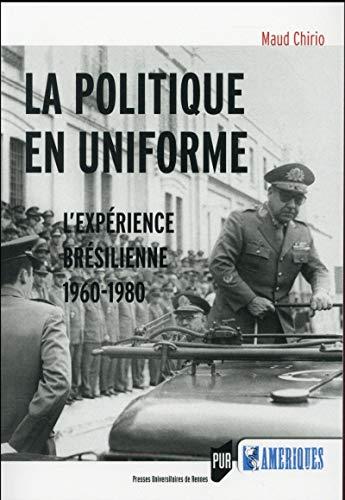 La politique en uniforme L'experience bresilienne 1960 1980: Chirio Maud
