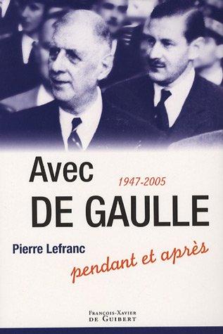 Avec De Gaulle : Pendant et après 1947-2005: Pierre Lefranc