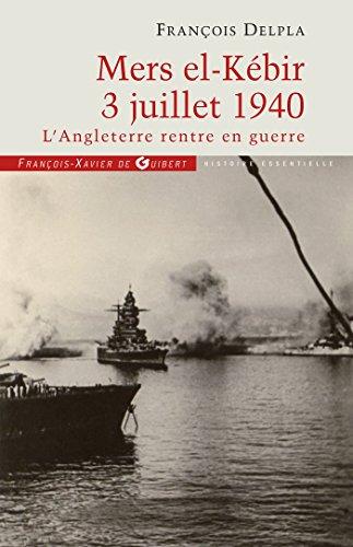 Mers El Kébir 3 Juillet 1940 : L'Angleterre rentre en guerre: François Delpla