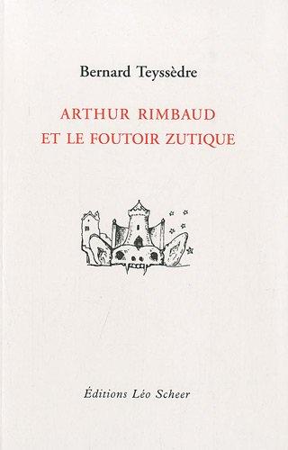 Arthur Rimbaud et le foutoir zutique: Bernard Teyss�dre