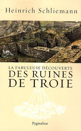 La fabuleuse découverte des ruines de Troie: Alexandre Rizos Rangab�, Heinrich Schliemann