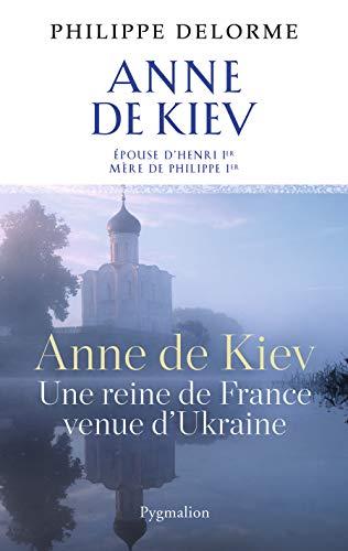 Anne de Kiev ; une reine de France venue d'Ukraine: Philippe Delorme