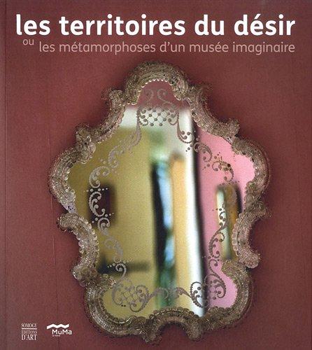 TERRITOIRES DU DÉSIR OU LES MÉTAMORPHOSES D'UN MUSÉE IMAGINAIRE (LES): ...