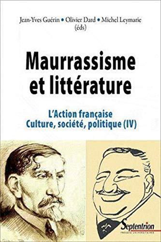 L'Action française, culture, société, politique : Tome 4, Maurrassisme et littérature: Michel ...