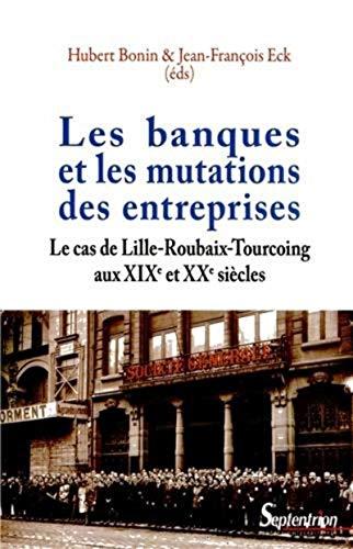 9782757404126: Les banques et les mutations des entreprises : Le cas de Lille-Roubaix-Tourcoing aux XIXe et XXe siècles