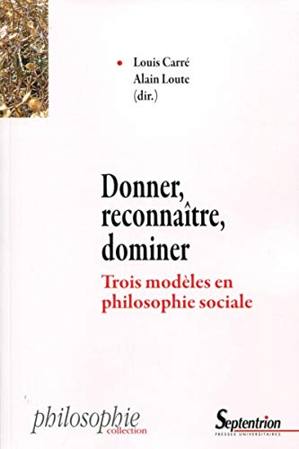 Donner, reconnaître, dominer: Trois modèles en philosophie: Alain LOUTE; Louis