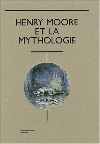 9782759600137: Henry Moore et la mythologie : Mus�e Bourdelle, 19 octobre 2007 - 29 f�vrier 2008