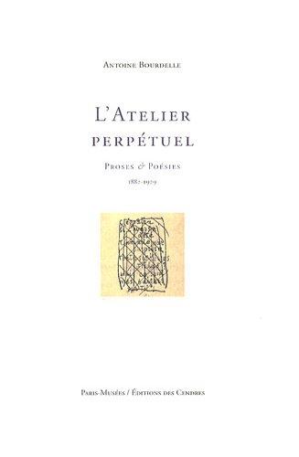 L'Atelier perpétuel : Proses & poésies ( 1882-1929 ): Antoine Bourdelle ] [ ...