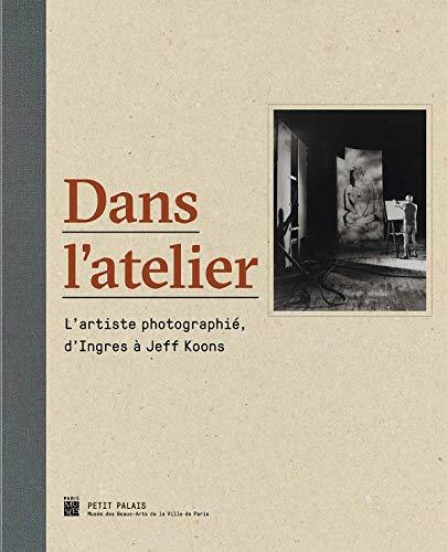 DANS L'ATELIER : L'ARTISTE PHOTOGRAPHIÉ, D'INGRES À JEFF KOONS: ...